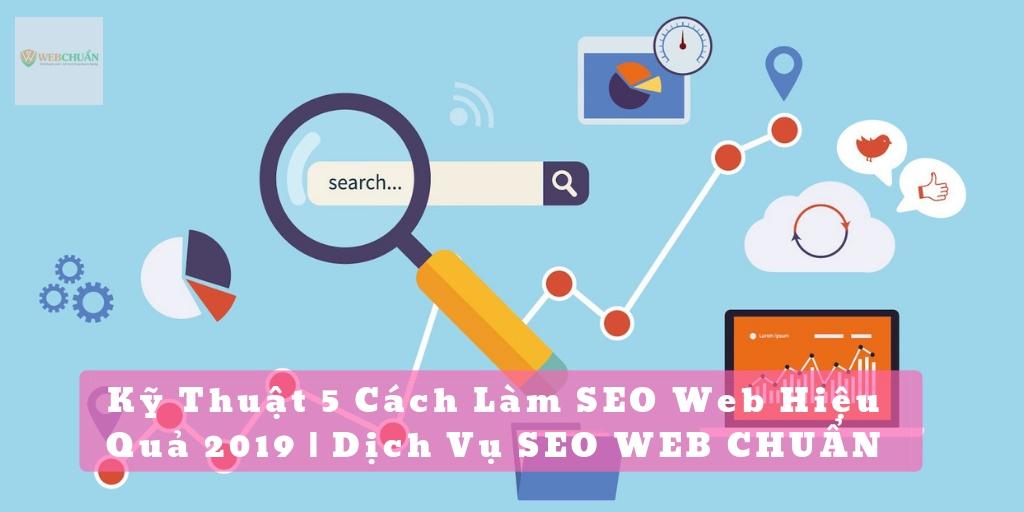 Kỹ Thuật 5 Cách Làm SEO Web Hiệu Quả 2019 | Dịch Vụ SEO WEB CHUẨN